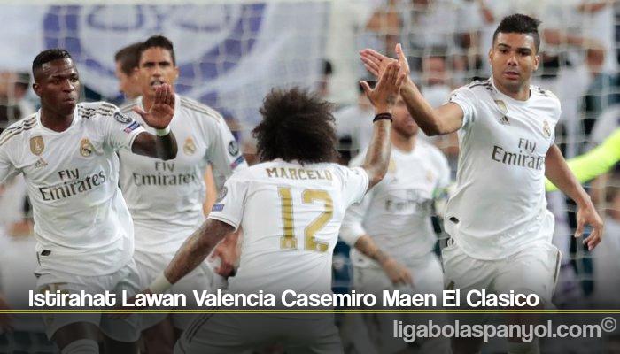 Istirahat Lawan Valencia Casemiro Maen El Clasico