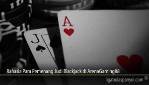 Rahasia Para Pemenang Judi Blackjack di ArenaGaming88