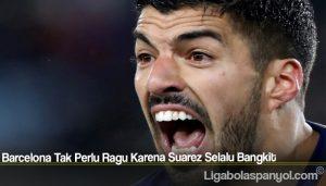 Barcelona Tak Perlu Ragu Karena Suarez Selalu Bangkit