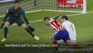 Real Madrid Jadi Tim Super Di Musim 2020
